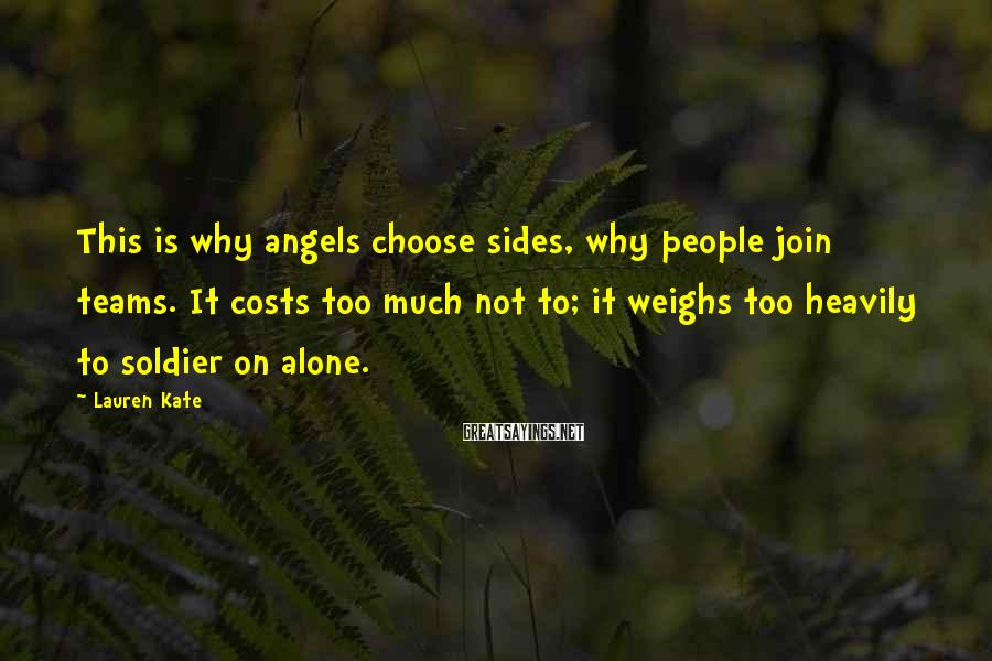 Lauren Kate Sayings: This is why angels choose sides, why people join teams. It costs too much not