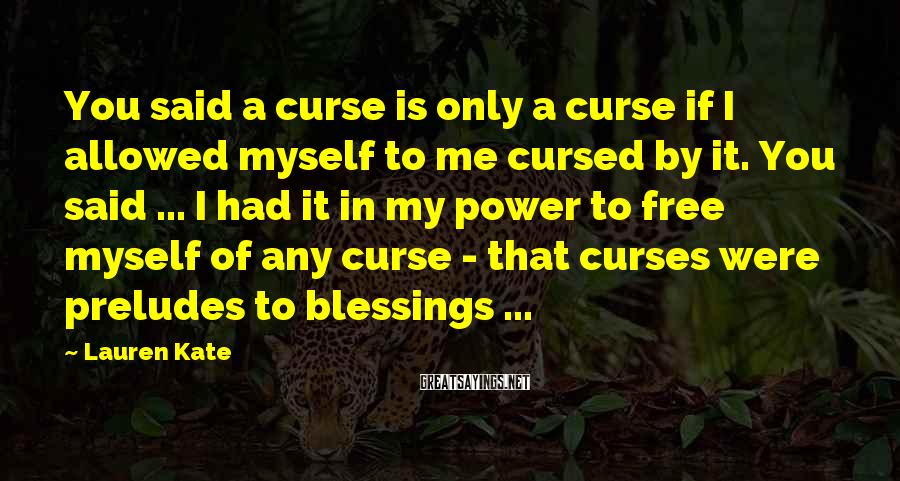 Lauren Kate Sayings: You said a curse is only a curse if I allowed myself to me cursed