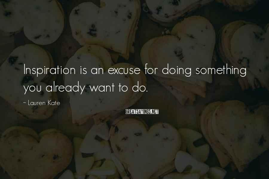 Lauren Kate Sayings: Inspiration is an excuse for doing something you already want to do.