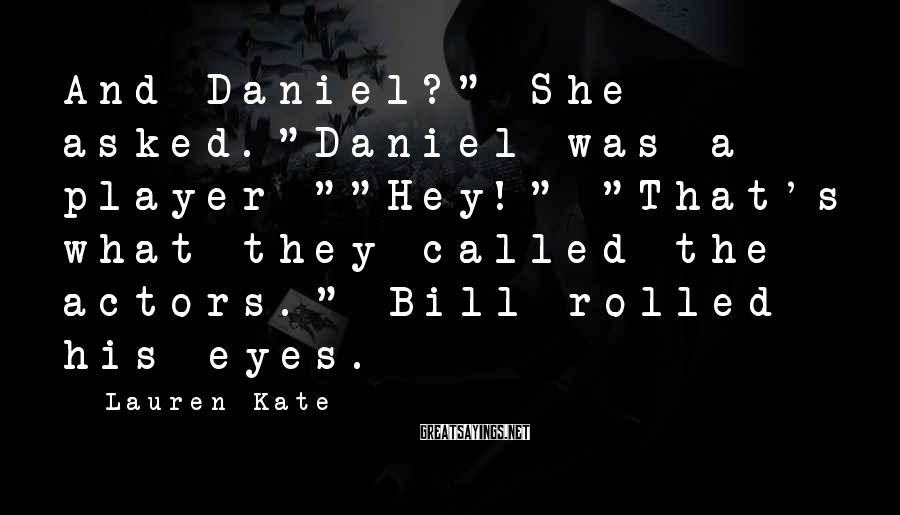 """Lauren Kate Sayings: And Daniel?"""" She asked.""""Daniel was a player-""""""""Hey!"""" """"That's what they called the actors."""" Bill rolled"""