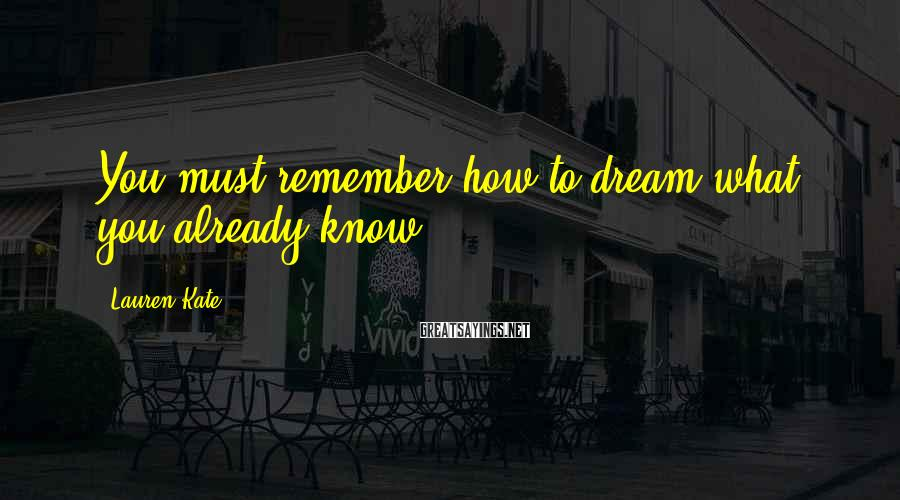 Lauren Kate Sayings: You must remember how to dream what you already know.