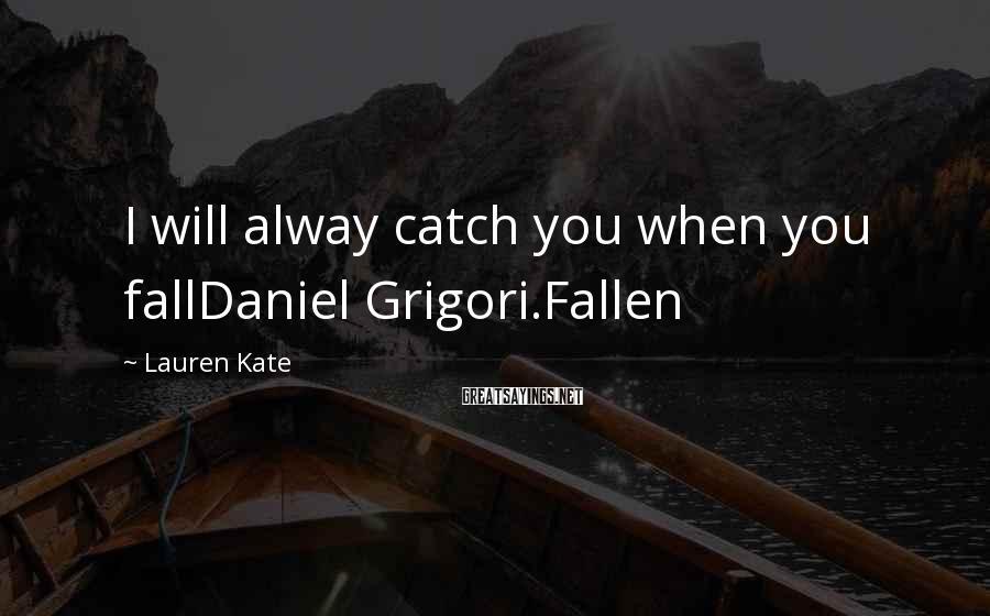 Lauren Kate Sayings: I will alway catch you when you fallDaniel Grigori.Fallen