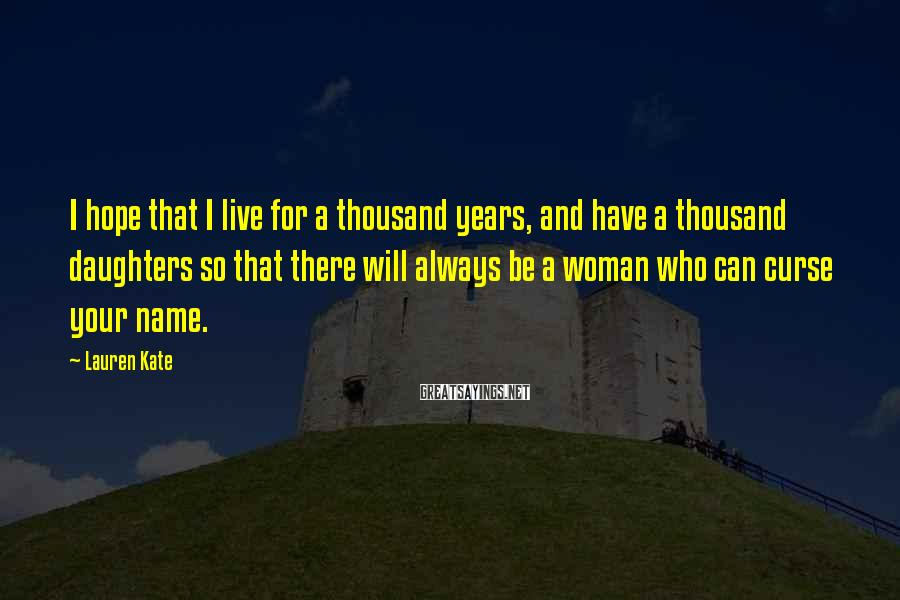 Lauren Kate Sayings: I hope that I live for a thousand years, and have a thousand daughters so