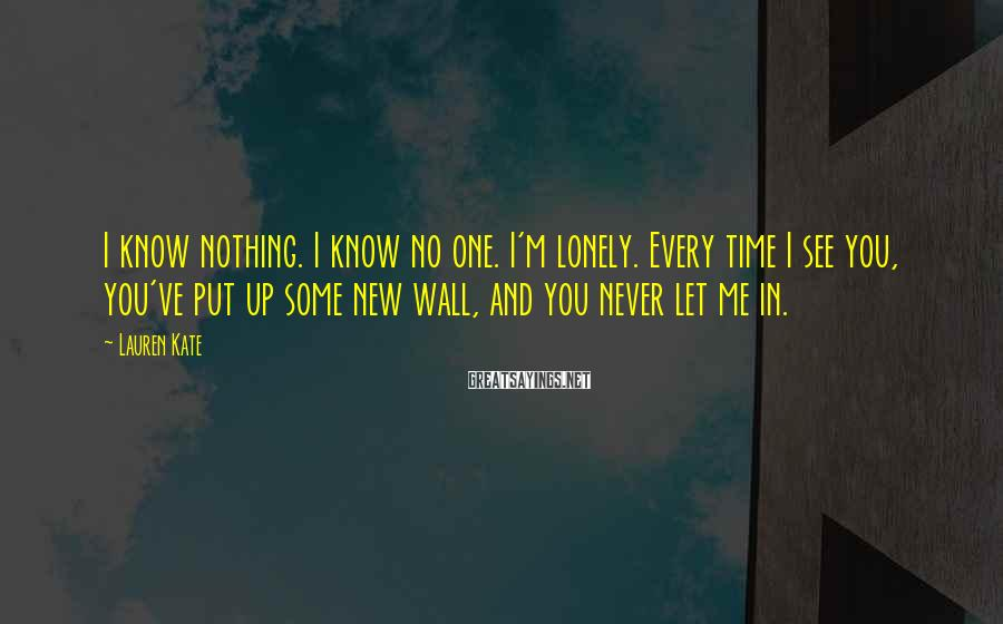 Lauren Kate Sayings: I know nothing. I know no one. I'm lonely. Every time I see you, you've