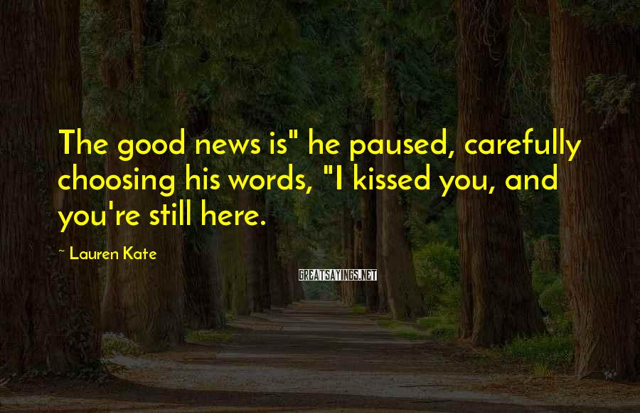 """Lauren Kate Sayings: The good news is"""" he paused, carefully choosing his words, """"I kissed you, and you're"""