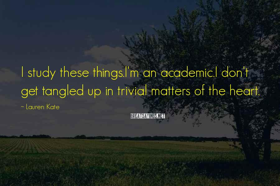 Lauren Kate Sayings: I study these things.I'm an academic.I don't get tangled up in trivial matters of the