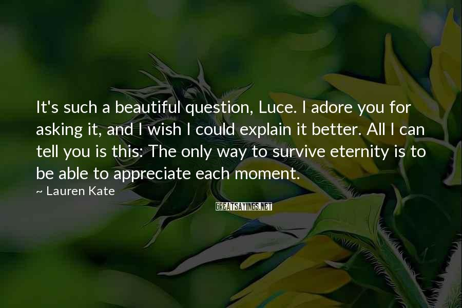 Lauren Kate Sayings: It's such a beautiful question, Luce. I adore you for asking it, and I wish