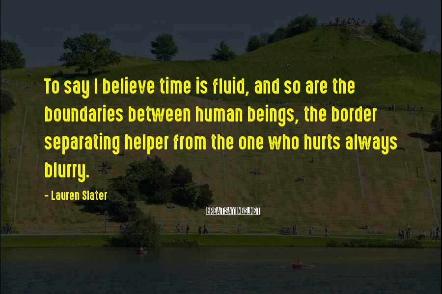 Lauren Slater Sayings: To say I believe time is fluid, and so are the boundaries between human beings,