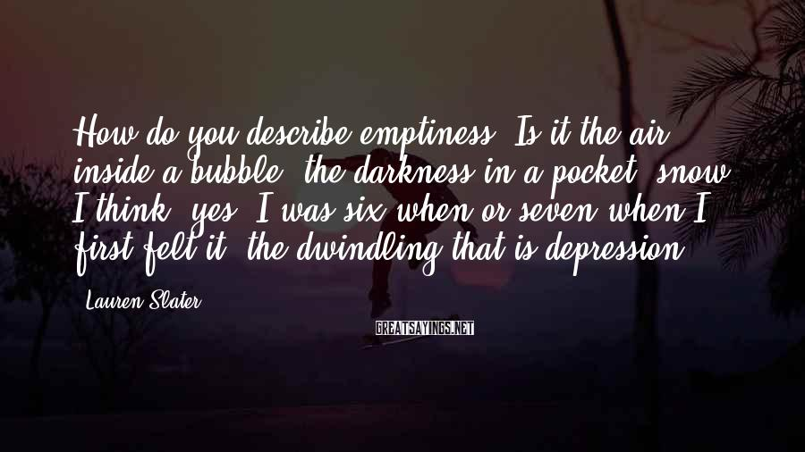 Lauren Slater Sayings: How do you describe emptiness? Is it the air inside a bubble, the darkness in