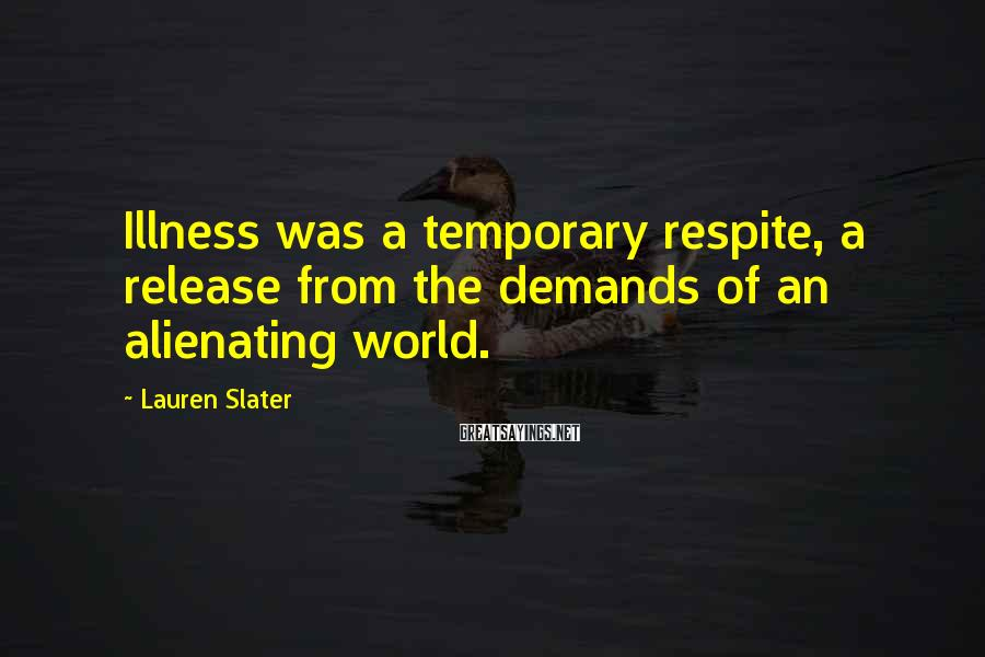 Lauren Slater Sayings: Illness was a temporary respite, a release from the demands of an alienating world.