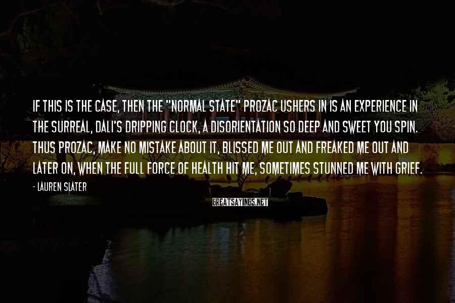 """Lauren Slater Sayings: If this is the case, then the """"normal state"""" Prozac ushers in is an experience"""