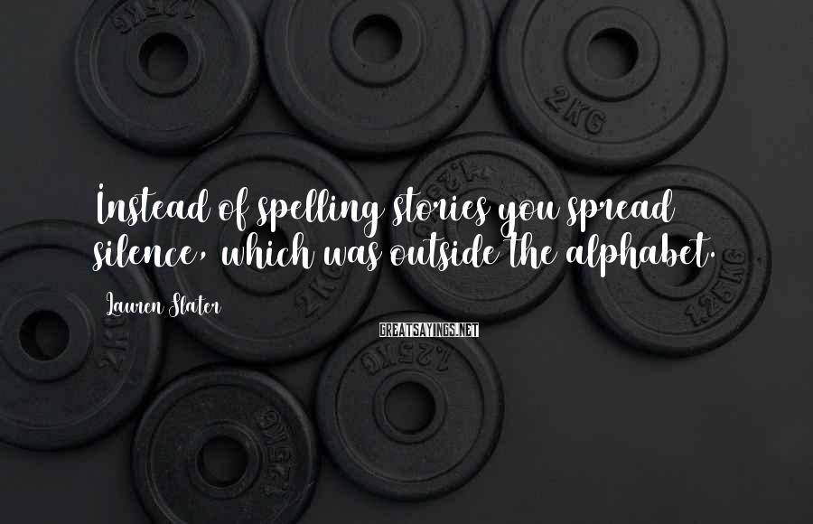 Lauren Slater Sayings: Instead of spelling stories you spread silence, which was outside the alphabet.