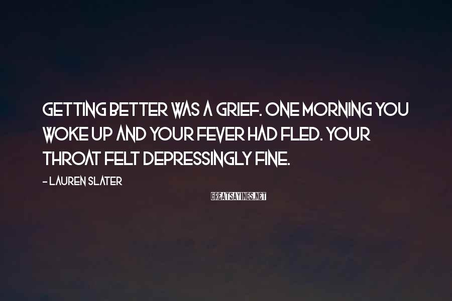Lauren Slater Sayings: Getting better was a grief. One morning you woke up and your fever had fled.