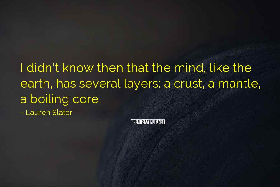 Lauren Slater Sayings: I didn't know then that the mind, like the earth, has several layers: a crust,
