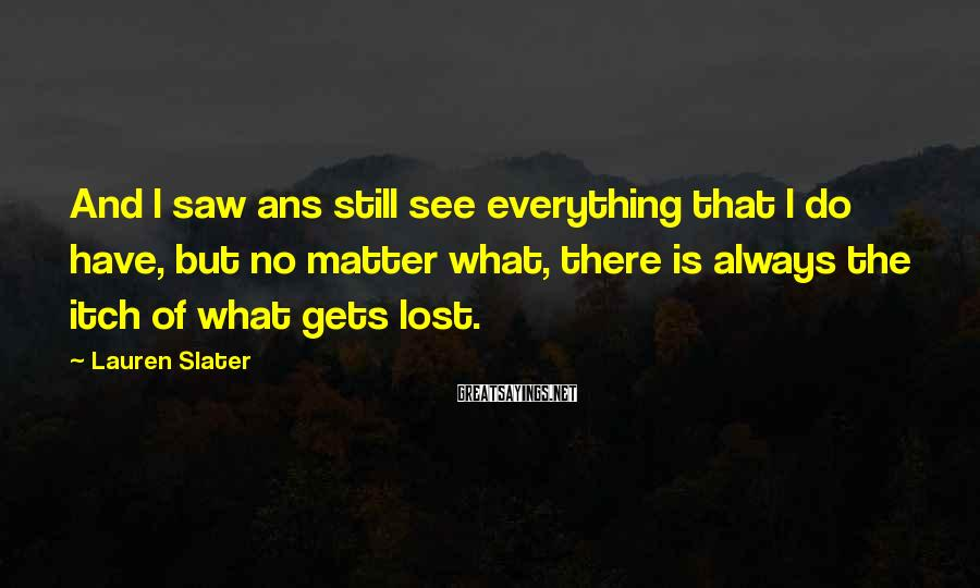 Lauren Slater Sayings: And I saw ans still see everything that I do have, but no matter what,