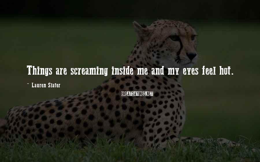 Lauren Slater Sayings: Things are screaming inside me and my eyes feel hot.