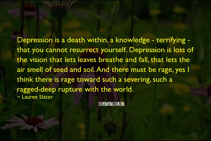Lauren Slater Sayings: Depression is a death within, a knowledge - terrifying - that you cannot resurrect yourself.