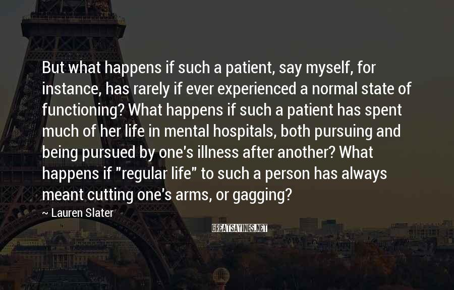 Lauren Slater Sayings: But what happens if such a patient, say myself, for instance, has rarely if ever