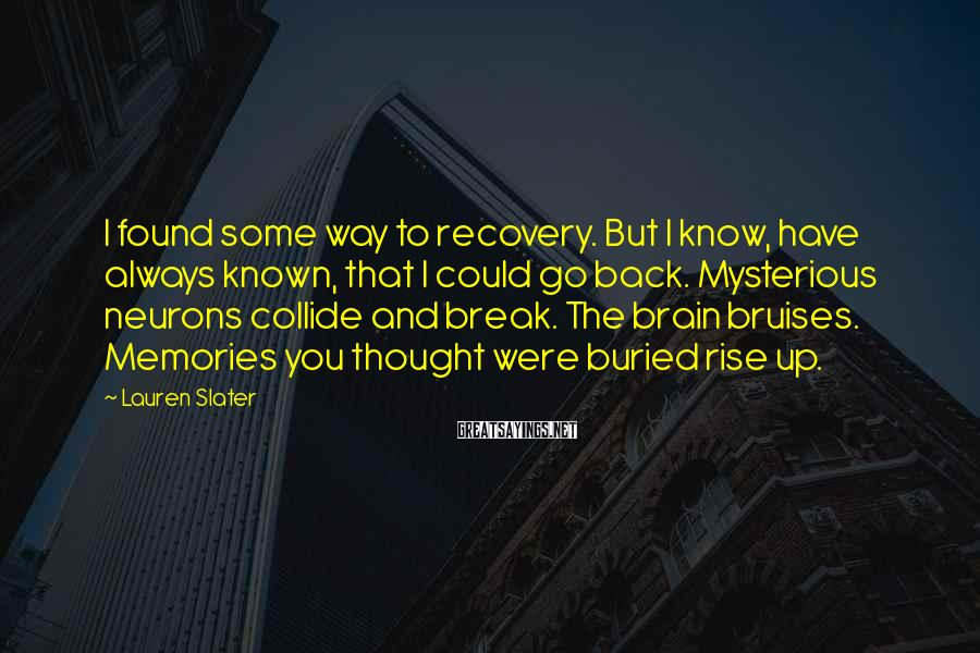 Lauren Slater Sayings: I found some way to recovery. But I know, have always known, that I could