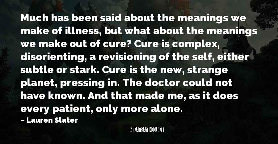 Lauren Slater Sayings: Much has been said about the meanings we make of illness, but what about the