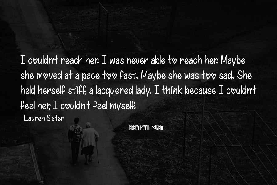 Lauren Slater Sayings: I couldn't reach her. I was never able to reach her. Maybe she moved at