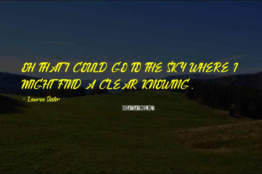 Lauren Slater Sayings: OH THAT I COULD GO TO THE SKY WHERE I MIGHT FIND A CLEAR KNOWING.