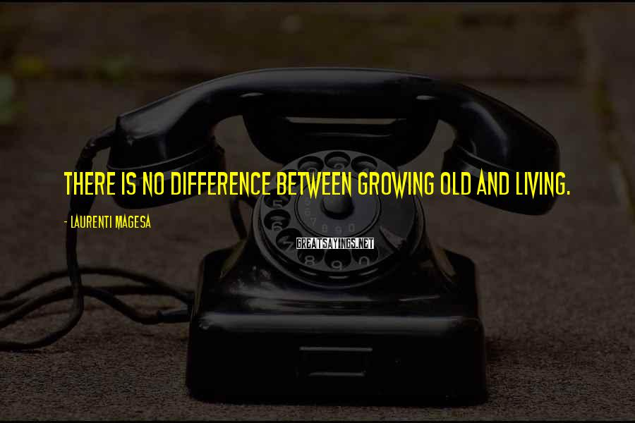 Laurenti Magesa Sayings: There is no difference between growing old and living.
