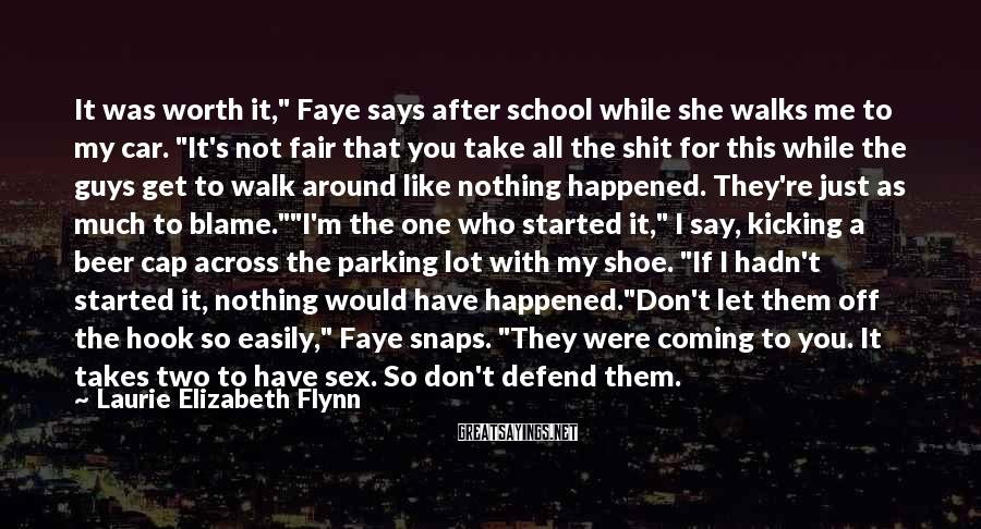 "Laurie Elizabeth Flynn Sayings: It was worth it,"" Faye says after school while she walks me to my car."