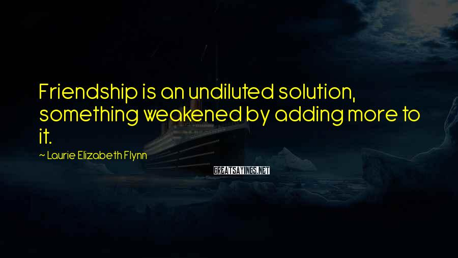 Laurie Elizabeth Flynn Sayings: Friendship is an undiluted solution, something weakened by adding more to it.