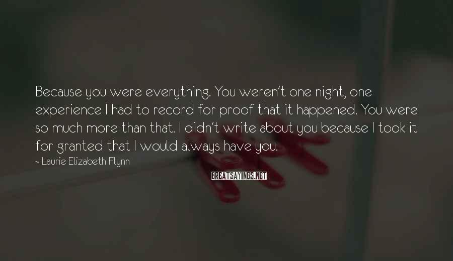 Laurie Elizabeth Flynn Sayings: Because you were everything. You weren't one night, one experience I had to record for
