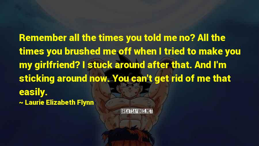 Laurie Elizabeth Flynn Sayings: Remember all the times you told me no? All the times you brushed me off