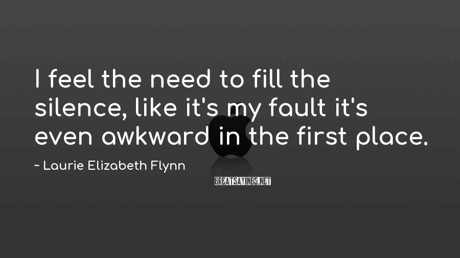 Laurie Elizabeth Flynn Sayings: I feel the need to fill the silence, like it's my fault it's even awkward