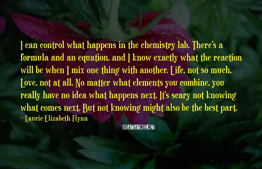Laurie Elizabeth Flynn Sayings: I can control what happens in the chemistry lab. There's a formula and an equation,