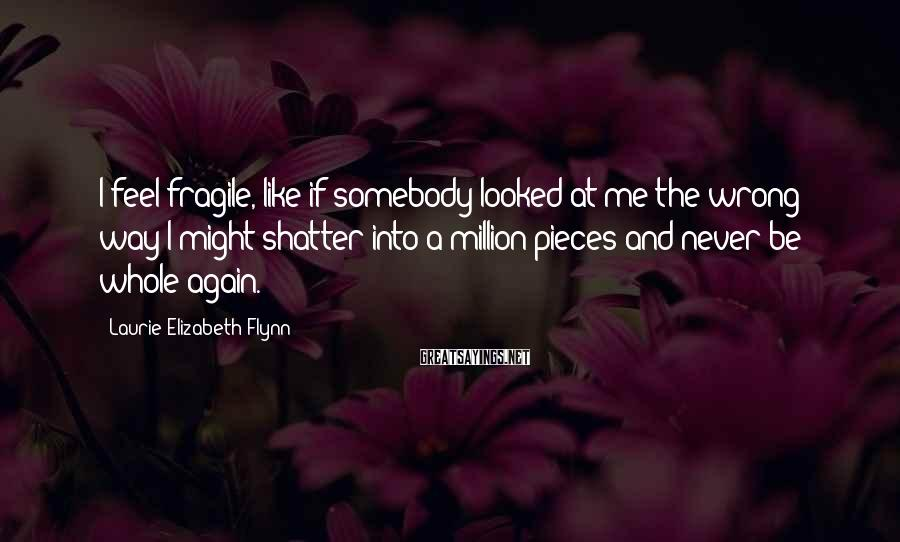 Laurie Elizabeth Flynn Sayings: I feel fragile, like if somebody looked at me the wrong way I might shatter