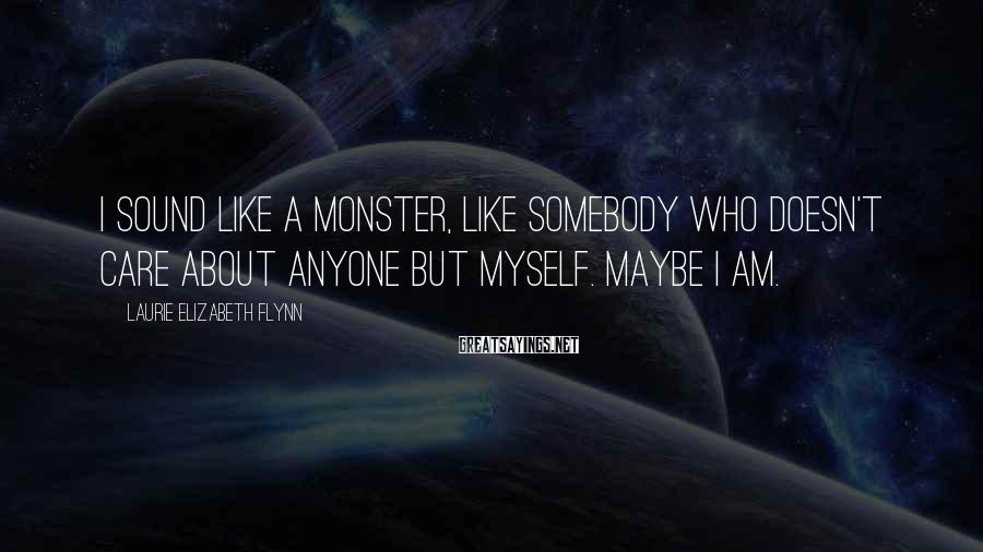 Laurie Elizabeth Flynn Sayings: I sound like a monster, like somebody who doesn't care about anyone but myself. Maybe