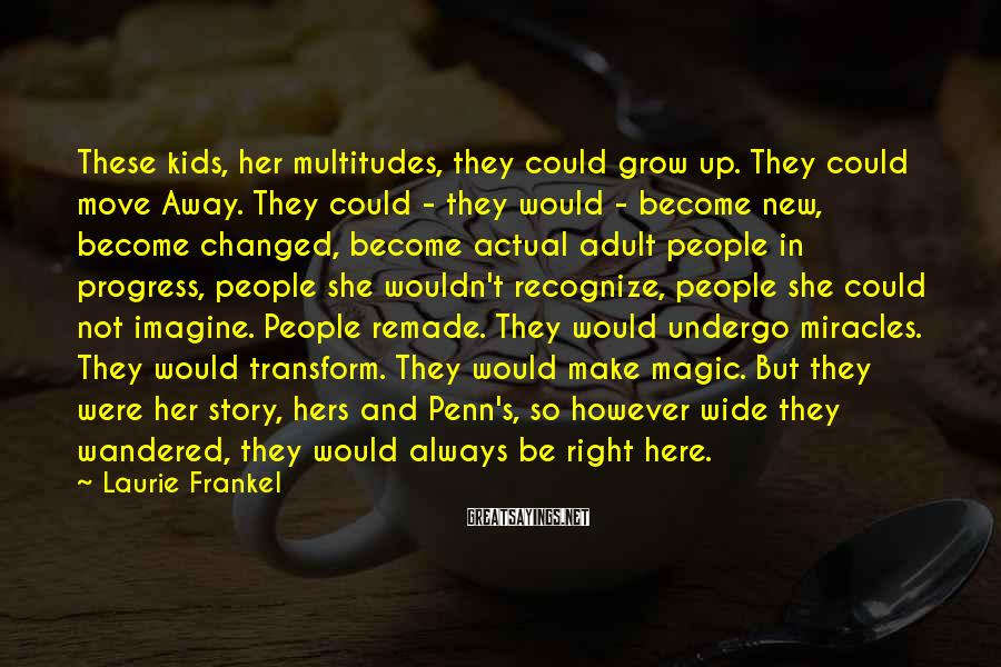 Laurie Frankel Sayings: These kids, her multitudes, they could grow up. They could move Away. They could -