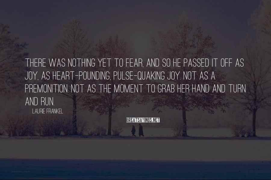 Laurie Frankel Sayings: There was nothing yet to fear, and so he passed it off as joy, as