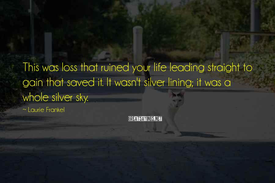 Laurie Frankel Sayings: This was loss that ruined your life leading straight to gain that saved it. It