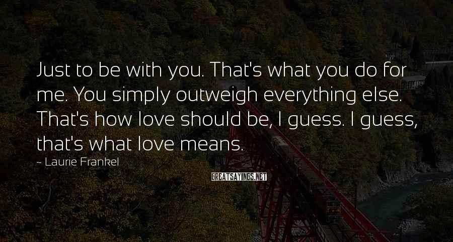 Laurie Frankel Sayings: Just to be with you. That's what you do for me. You simply outweigh everything