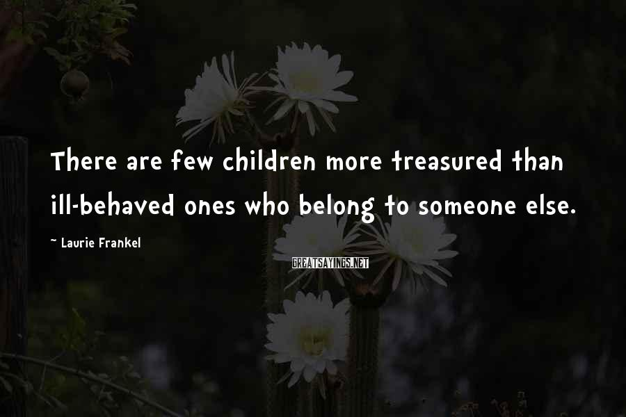Laurie Frankel Sayings: There are few children more treasured than ill-behaved ones who belong to someone else.