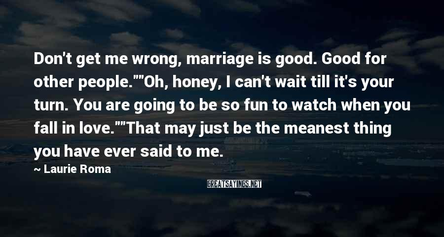 "Laurie Roma Sayings: Don't get me wrong, marriage is good. Good for other people.""""Oh, honey, I can't wait"