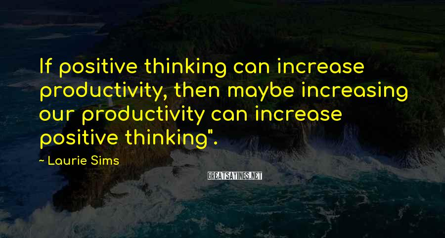 """Laurie Sims Sayings: If positive thinking can increase productivity, then maybe increasing our productivity can increase positive thinking""""."""