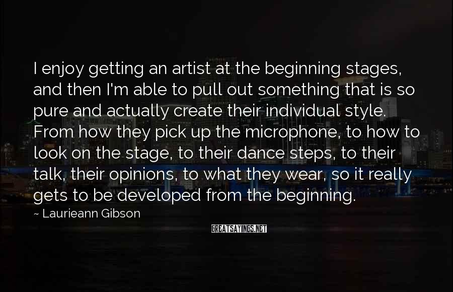 Laurieann Gibson Sayings: I enjoy getting an artist at the beginning stages, and then I'm able to pull