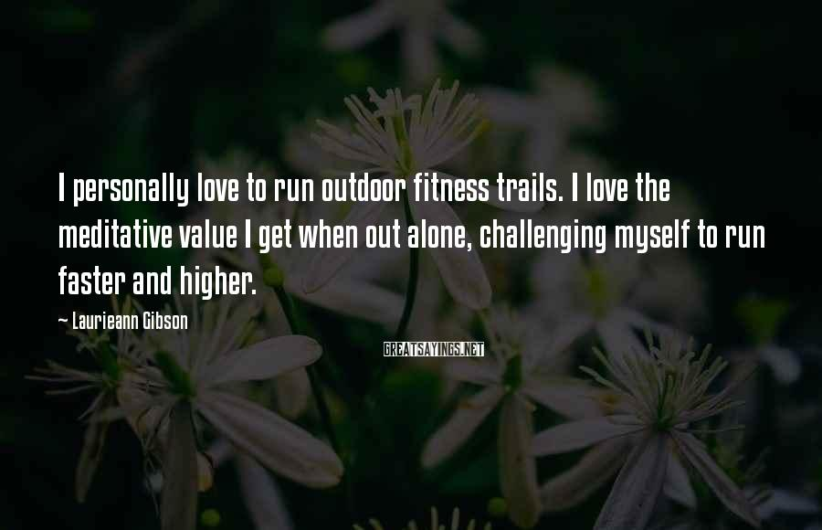 Laurieann Gibson Sayings: I personally love to run outdoor fitness trails. I love the meditative value I get