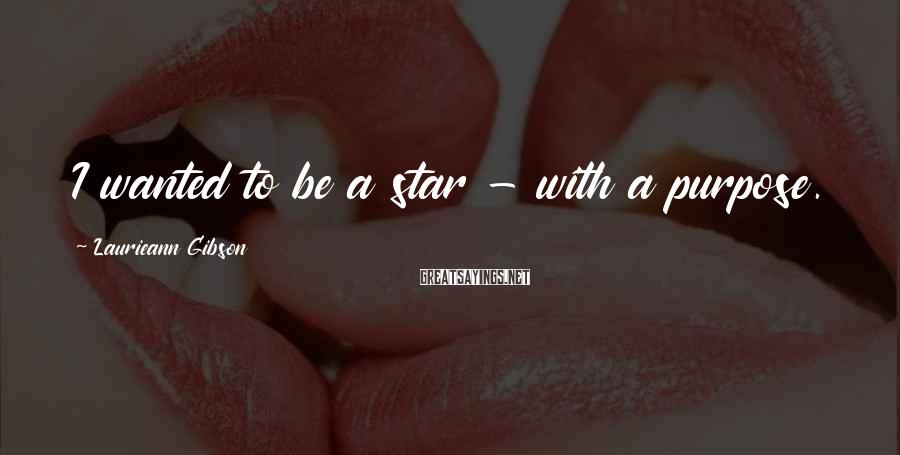 Laurieann Gibson Sayings: I wanted to be a star - with a purpose.