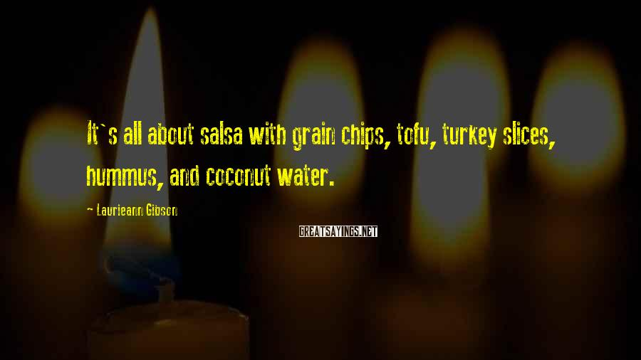 Laurieann Gibson Sayings: It's all about salsa with grain chips, tofu, turkey slices, hummus, and coconut water.