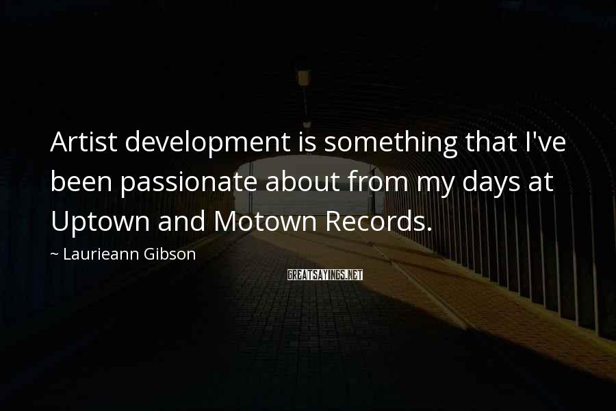 Laurieann Gibson Sayings: Artist development is something that I've been passionate about from my days at Uptown and