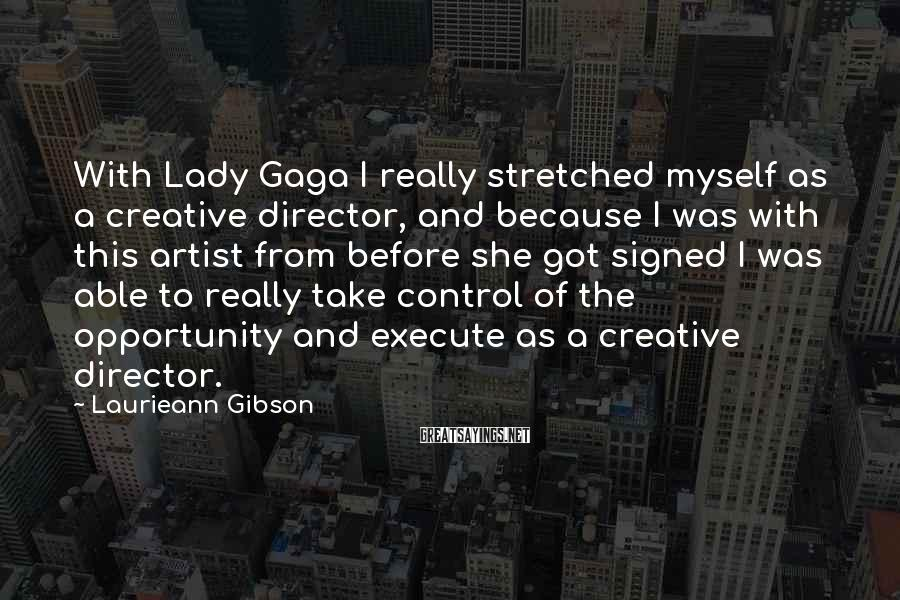 Laurieann Gibson Sayings: With Lady Gaga I really stretched myself as a creative director, and because I was