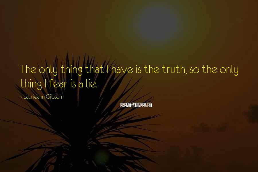 Laurieann Gibson Sayings: The only thing that I have is the truth, so the only thing I fear