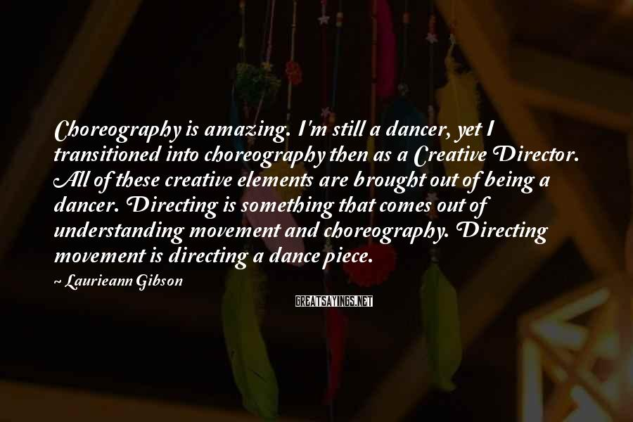 Laurieann Gibson Sayings: Choreography is amazing. I'm still a dancer, yet I transitioned into choreography then as a